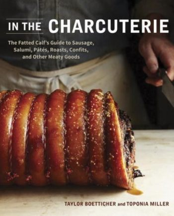 In the Charcuterie : The Fatted Calf's Guide to Making Sausage, Salumi, Pates, Roasts, Confits, and Other Meaty Goods by Taylor Boetticher and Toponia Miller